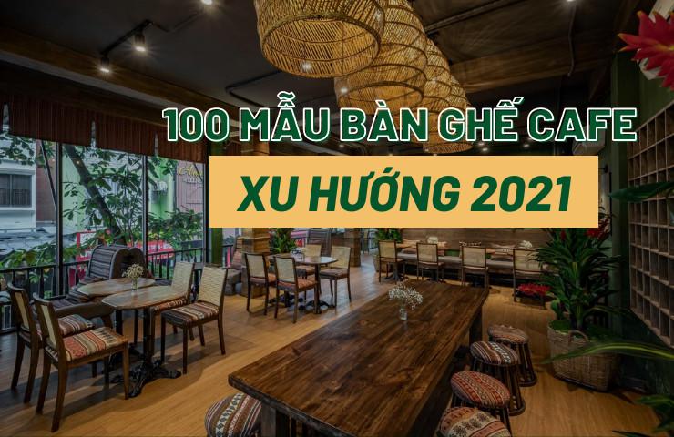 100 mẫu bàn ghế cafe đẹp xu hướng 2021